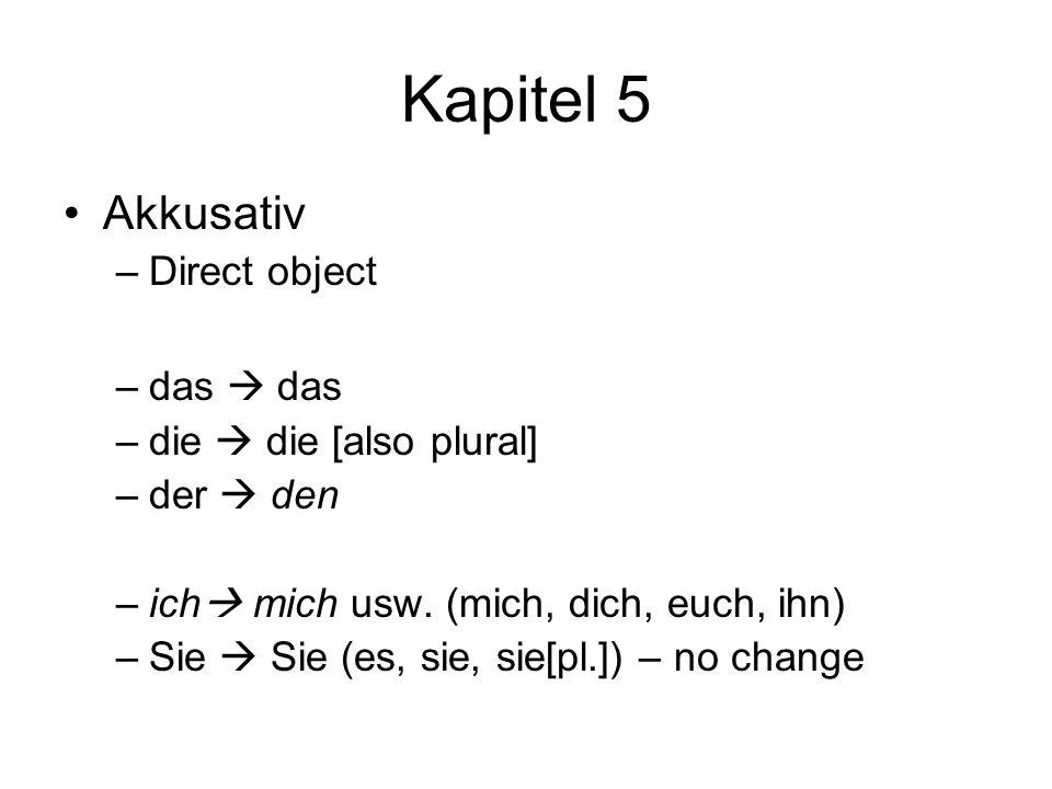 Kapitel 5 Akkusativ –Direct object –das das –die die [also plural] –der den –ich mich usw. (mich, dich, euch, ihn) –Sie Sie (es, sie, sie[pl.]) – no c