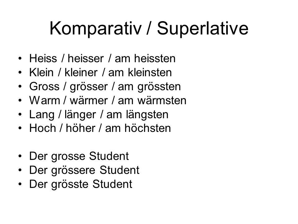 Komparativ / Superlative Heiss / heisser / am heissten Klein / kleiner / am kleinsten Gross / grösser / am grössten Warm / wärmer / am wärmsten Lang /