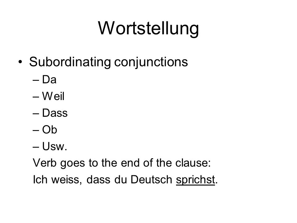 Wortstellung Subordinating conjunctions –Da –Weil –Dass –Ob –Usw. Verb goes to the end of the clause: Ich weiss, dass du Deutsch sprichst.