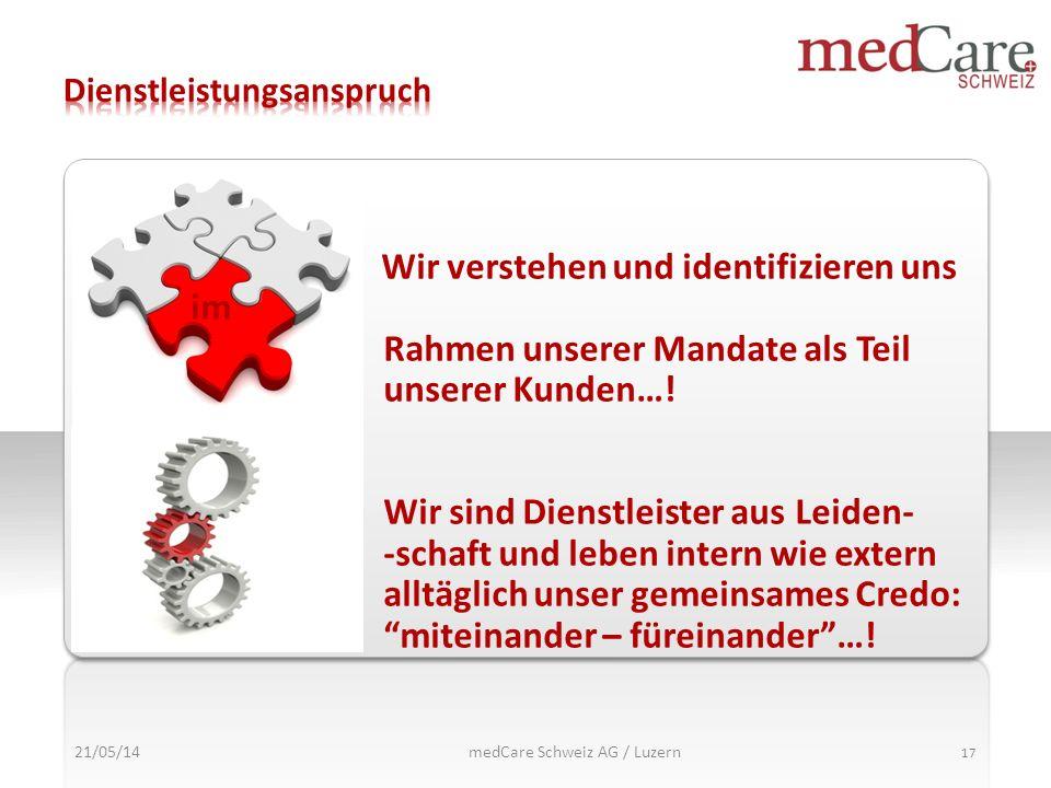 21/05/14 17 medCare Schweiz AG / Luzern Wir verstehen und identifizieren uns im Rahmen unserer Mandate als Teil unserer Kunden…! Wir sind Dienstleiste
