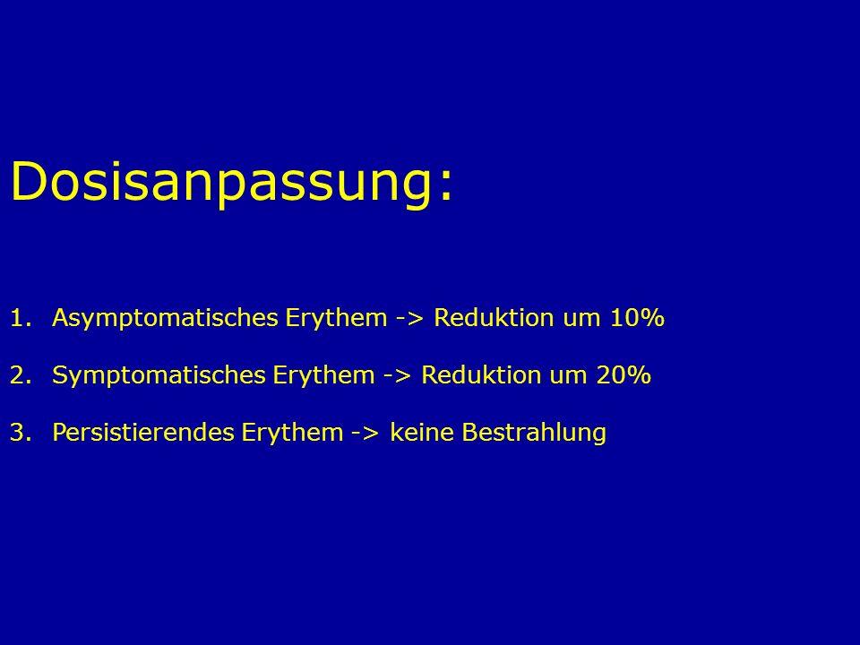 Dosisanpassung: 1.Asymptomatisches Erythem -> Reduktion um 10% 2.Symptomatisches Erythem -> Reduktion um 20% 3.Persistierendes Erythem -> keine Bestra