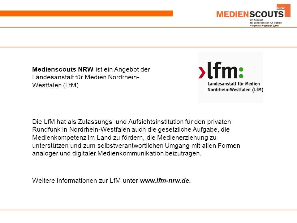 Medienscouts NRW ist ein Angebot der Landesanstalt für Medien Nordrhein- Westfalen (LfM) Die LfM hat als Zulassungs- und Aufsichtsinstitution für den privaten Rundfunk in Nordrhein-Westfalen auch die gesetzliche Aufgabe, die Medienkompetenz im Land zu fördern, die Medienerziehung zu unterstützen und zum selbstverantwortlichen Umgang mit allen Formen analoger und digitaler Medienkommunikation beizutragen.