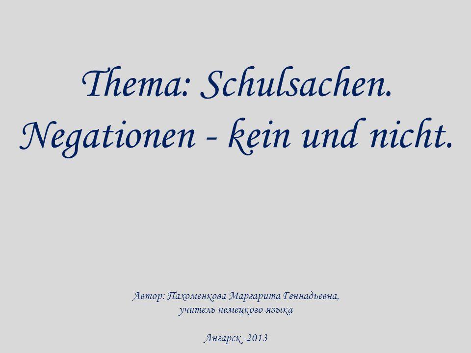 Thema: Schulsachen. Negationen - kein und nicht. Автор: Пахоменкова Маргарита Геннадьевна, учитель немецкого языка Ангарск -2013