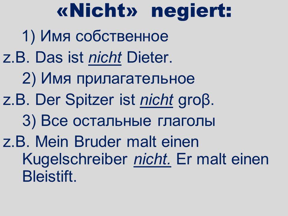 «Nicht» negiert: 1) Имя собственное z.B. Das ist nicht Dieter. 2) Имя прилагательное z.B. Der Spitzer ist nicht groβ. 3) Все остальные глаголы z.B. Me