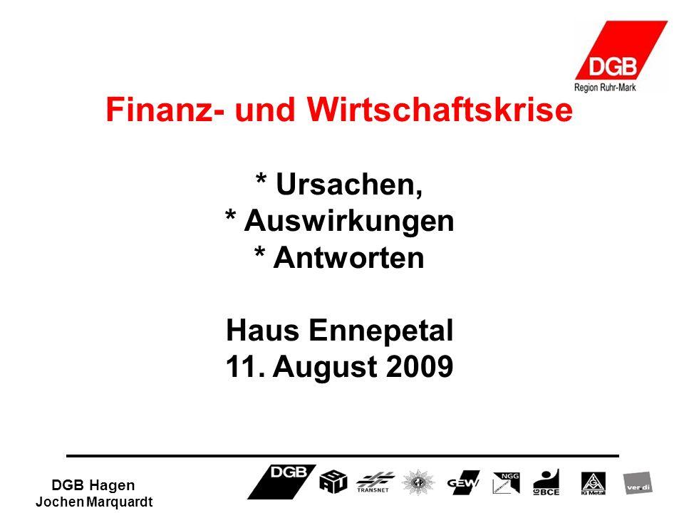 DGB Hagen Jochen Marquardt Finanz- und Wirtschaftskrise * Ursachen, * Auswirkungen * Antworten Haus Ennepetal 11. August 2009