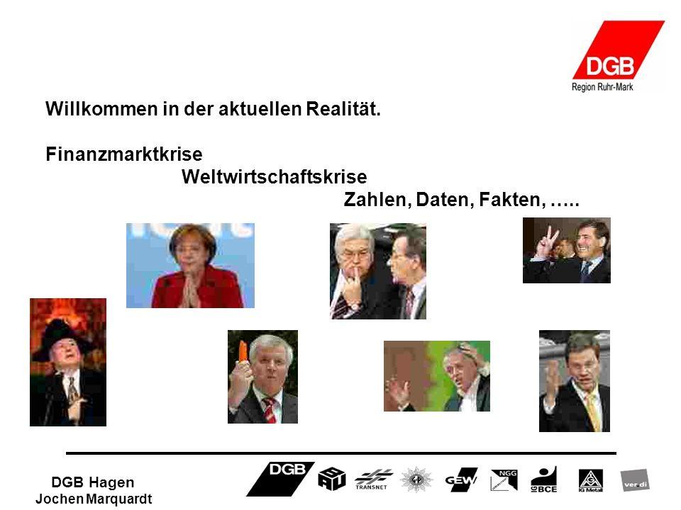 DGB Hagen Jochen Marquardt Willkommen in der aktuellen Realität. Finanzmarktkrise Weltwirtschaftskrise Zahlen, Daten, Fakten, …..