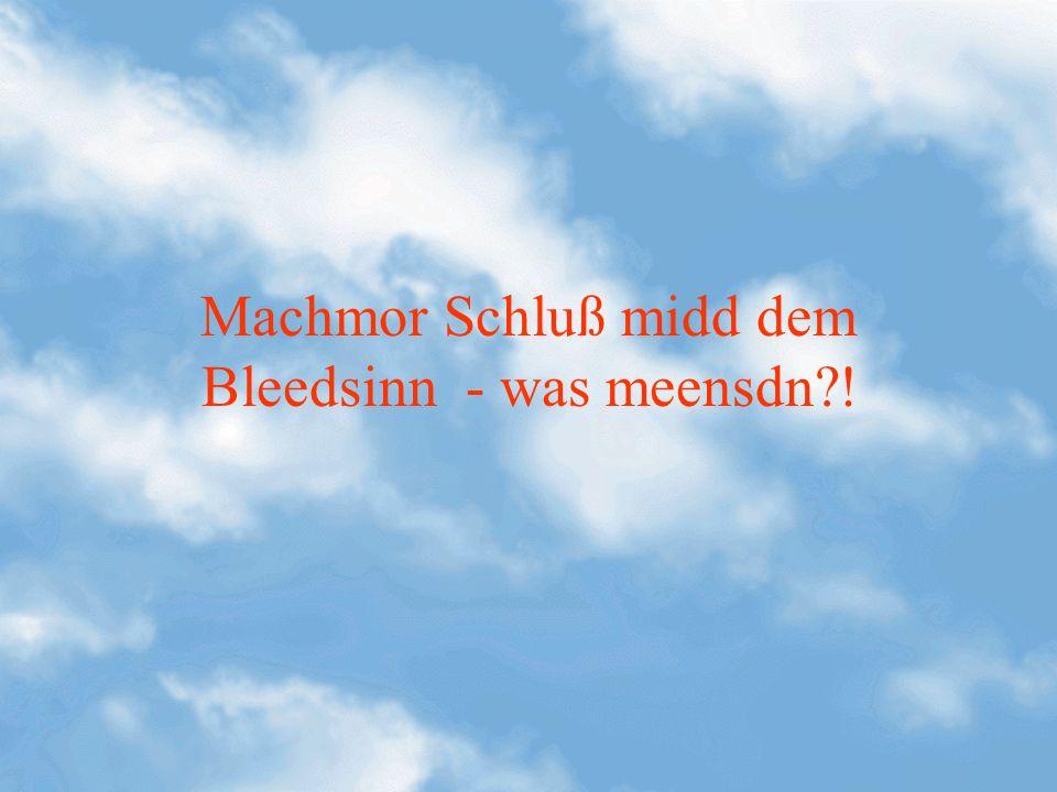 Machmor Schluß midd dem Bleedsinn - was meensdn?!