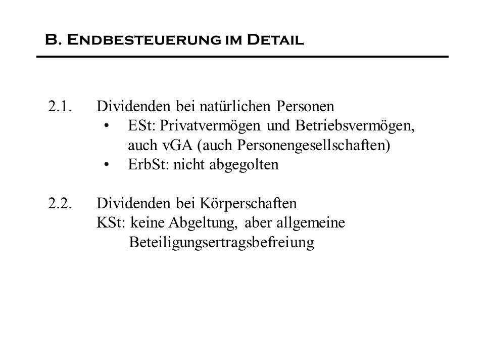 2.1.Dividenden bei natürlichen Personen ESt: Privatvermögen und Betriebsvermögen, auch vGA (auch Personengesellschaften) ErbSt: nicht abgegolten 2.2.Dividenden bei Körperschaften KSt: keine Abgeltung, aber allgemeine Beteiligungsertragsbefreiung B.