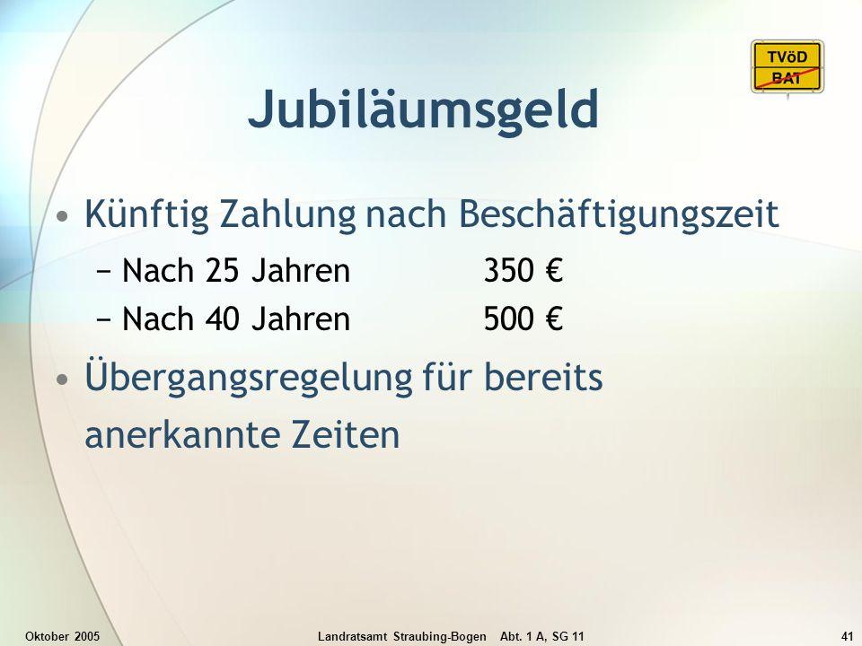 Oktober 2005Landratsamt Straubing-Bogen Abt. 1 A, SG 1141 Jubiläumsgeld Künftig Zahlung nach Beschäftigungszeit Nach 25 Jahren350 Nach 40 Jahren500 Üb