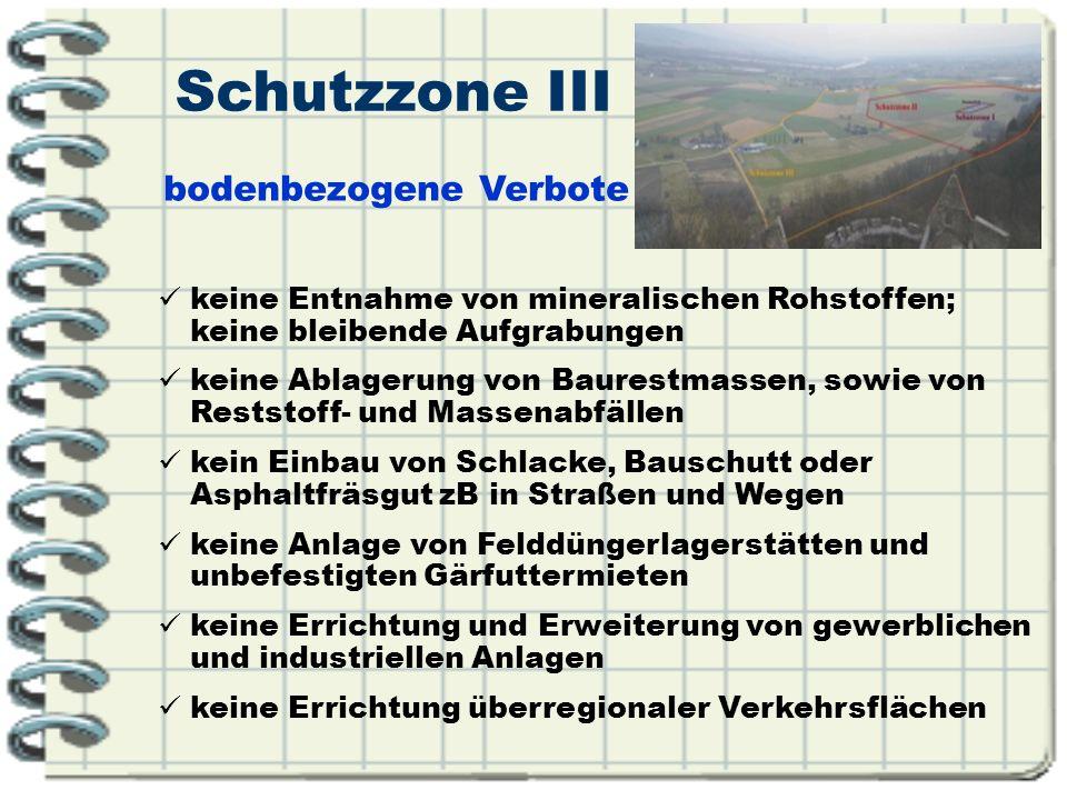 Schutzzone III keine Entnahme von mineralischen Rohstoffen; keine bleibende Aufgrabungen keine Ablagerung von Baurestmassen, sowie von Reststoff- und