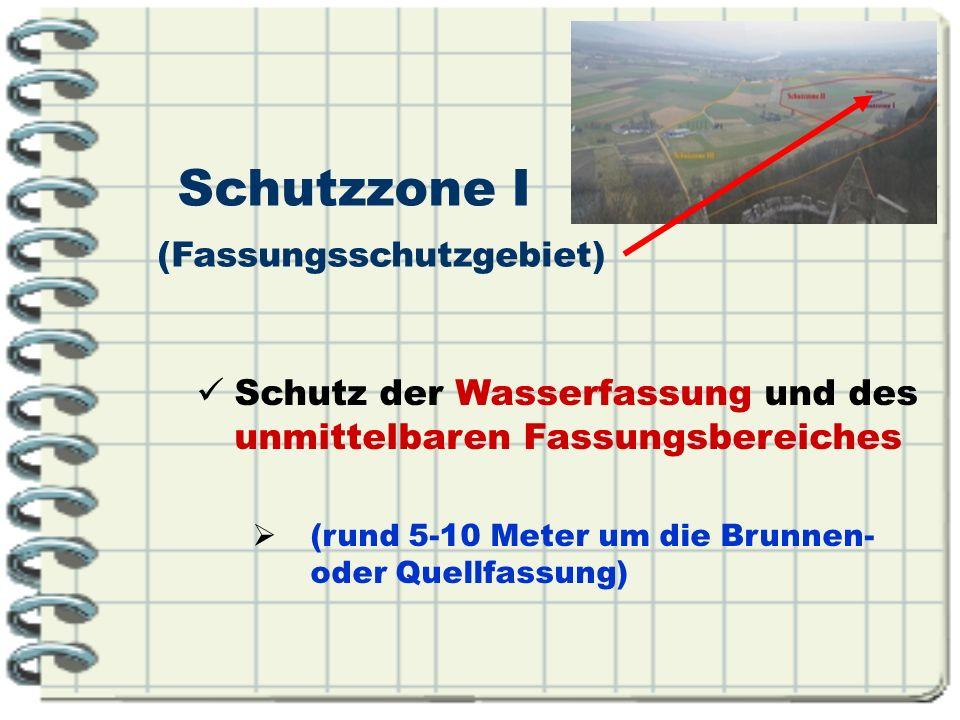 Schutzzone I (Fassungsschutzgebiet) Schutz der Wasserfassung und des unmittelbaren Fassungsbereiches (rund 5-10 Meter um die Brunnen- oder Quellfassun