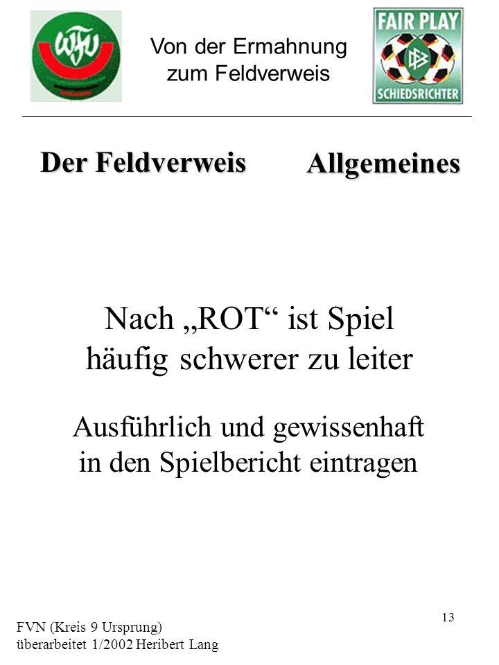 13 Von der Ermahnung zum Feldverweis Nach ROT ist Spiel häufig schwerer zu leiter FVN (Kreis 9 Ursprung) überarbeitet 1/2002 Heribert Lang Der Feldver