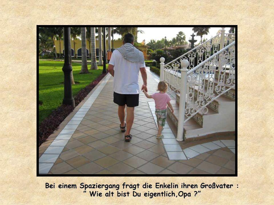 Bei einem Spaziergang fragt die Enkelin ihren Großvater : Wie alt bist Du eigentlich,Opa .