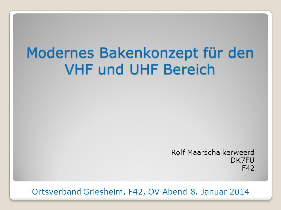 Modernes Bakenkonzept für den VHF und UHF Bereich Rolf Maarschalkerweerd DK7FU F42 Ortsverband Griesheim, F42, OV-Abend 8.