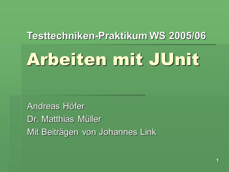 Testtechniken-Praktikum WS 2005/06 1 Arbeiten mit JUnit Andreas Höfer Dr. Matthias Müller Mit Beiträgen von Johannes Link