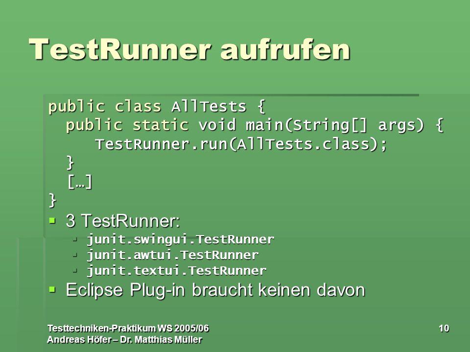 Testtechniken-Praktikum WS 2005/06 Andreas Höfer – Dr. Matthias Müller 10 TestRunner aufrufen public class AllTests { public static void main(String[]