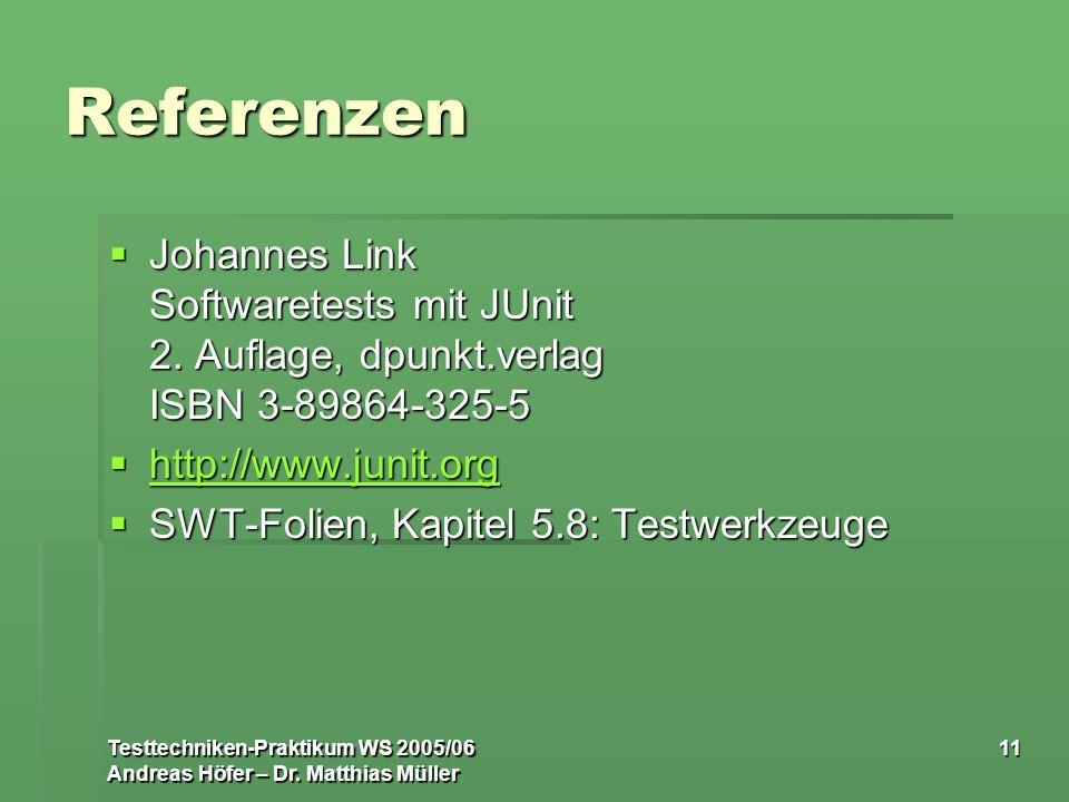 Testtechniken-Praktikum WS 2005/06 Andreas Höfer – Dr. Matthias Müller 11 Referenzen Johannes Link Softwaretests mit JUnit 2. Auflage, dpunkt.verlag I