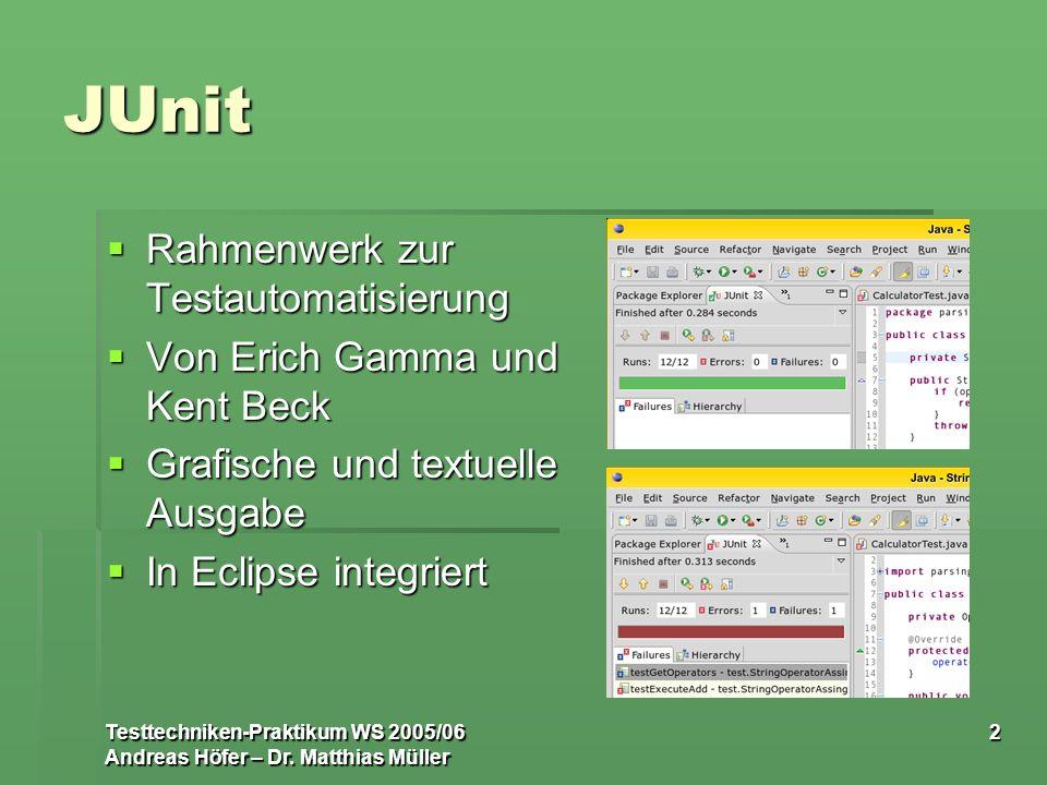 Testtechniken-Praktikum WS 2005/06 Andreas Höfer – Dr. Matthias Müller 2 JUnit Rahmenwerk zur Testautomatisierung Rahmenwerk zur Testautomatisierung V
