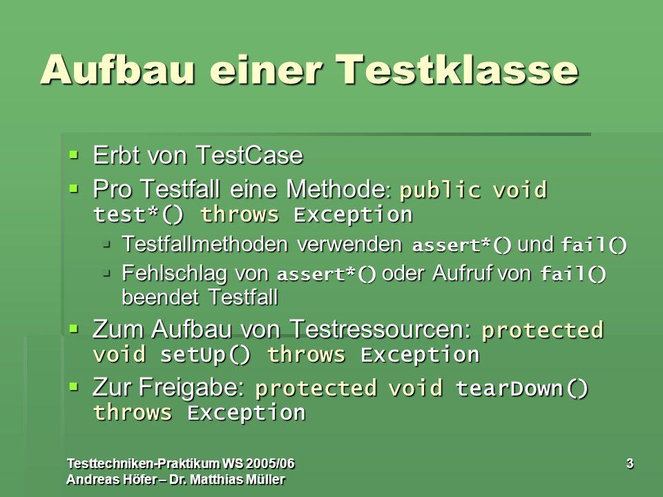 Testtechniken-Praktikum WS 2005/06 Andreas Höfer – Dr. Matthias Müller 3 Aufbau einer Testklasse Erbt von TestCase Erbt von TestCase Pro Testfall eine