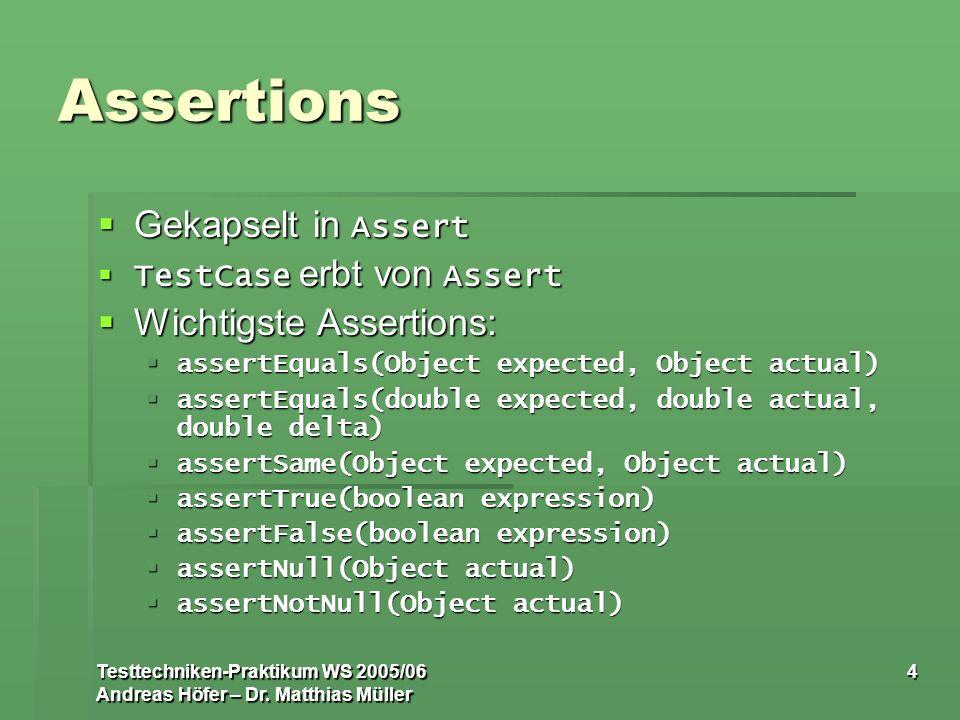 Testtechniken-Praktikum WS 2005/06 Andreas Höfer – Dr. Matthias Müller 4 Assertions Gekapselt in Assert Gekapselt in Assert TestCase erbt von Assert T