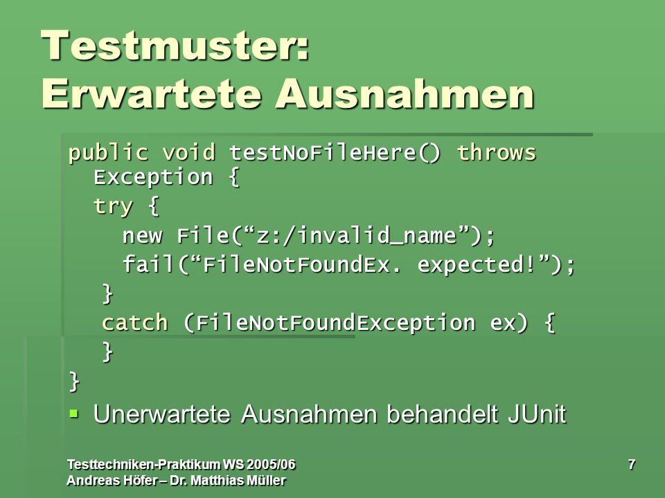 Testtechniken-Praktikum WS 2005/06 Andreas Höfer – Dr. Matthias Müller 7 Testmuster: Erwartete Ausnahmen public void testNoFileHere() throws Exception