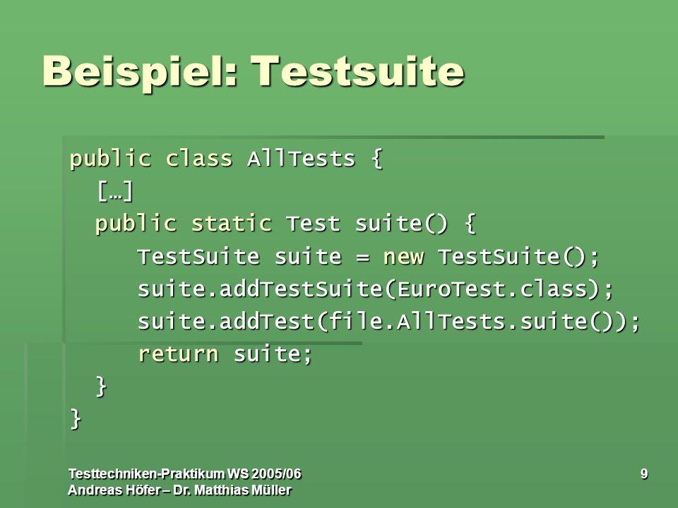 Testtechniken-Praktikum WS 2005/06 Andreas Höfer – Dr. Matthias Müller 9 Beispiel: Testsuite public class AllTests { […] public static Test suite() {