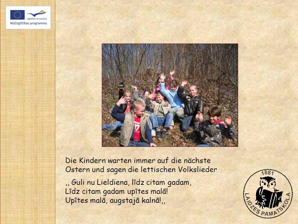 Die Kindern warten immer auf die nächste Ostern und sagen die lettischen Volkslieder,, Guli nu Lieldiena, līdz citam gadam, Līdz citam gadam upītes malā.