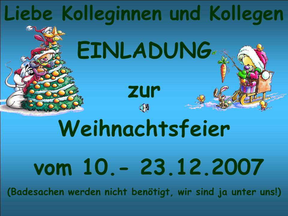 Liebe Kolleginnen und Kollegen EINLADUNG zur Weihnachtsfeier vom 10.- 23.12.2007 (Badesachen werden nicht benötigt, wir sind ja unter uns!)