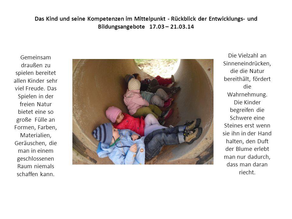 Das Kind und seine Kompetenzen im Mittelpunkt - Rückblick der Entwicklungs- und Bildungsangebote 17.03 – 21.03.14 Gemeinsam draußen zu spielen bereitet allen Kinder sehr viel Freude.