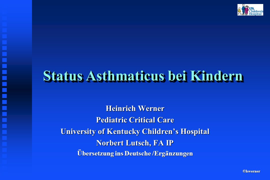 ©hwerner Status Asthmaticus bei Kindern Heinrich Werner Pediatric Critical Care University of Kentucky Childrens Hospital Norbert Lutsch, FA IP Überse