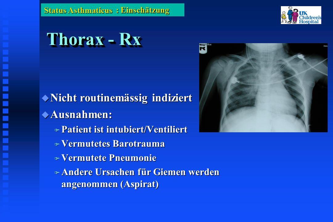 Status Asthmaticus Thorax - Rx Nicht routinemässig indiziert Nicht routinemässig indiziert Ausnahmen: Ausnahmen: Patient ist intubiert/Ventiliert Patient ist intubiert/Ventiliert Vermutetes Barotrauma Vermutetes Barotrauma Vermutete Pneumonie Vermutete Pneumonie Andere Ursachen für Giemen werden angenommen (Aspirat) Andere Ursachen für Giemen werden angenommen (Aspirat) : Einschätzung