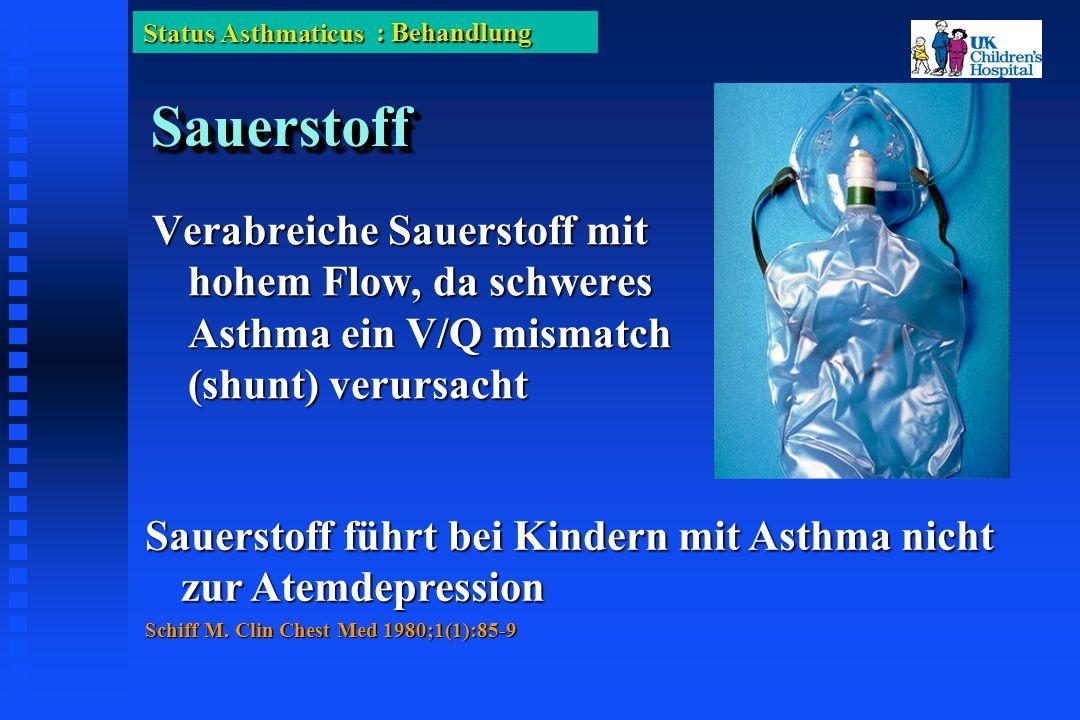 Status Asthmaticus SauerstoffSauerstoff Verabreiche Sauerstoff mit hohem Flow, da schweres Asthma ein V/Q mismatch (shunt) verursacht Sauerstoff führt bei Kindern mit Asthma nicht zur Atemdepression Schiff M.