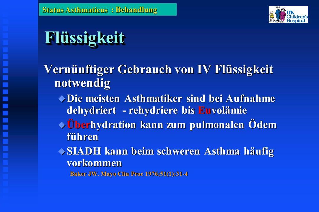 Status Asthmaticus FlüssigkeitFlüssigkeit Vernünftiger Gebrauch von IV Flüssigkeit notwendig Die meisten Asthmatiker sind bei Aufnahme dehydriert - rehydriere bis Euvolämie Die meisten Asthmatiker sind bei Aufnahme dehydriert - rehydriere bis Euvolämie Überhydration kann zum pulmonalen Ödem führen Überhydration kann zum pulmonalen Ödem führen SIADH kann beim schweren Asthma häufig vorkommen SIADH kann beim schweren Asthma häufig vorkommen Baker JW.