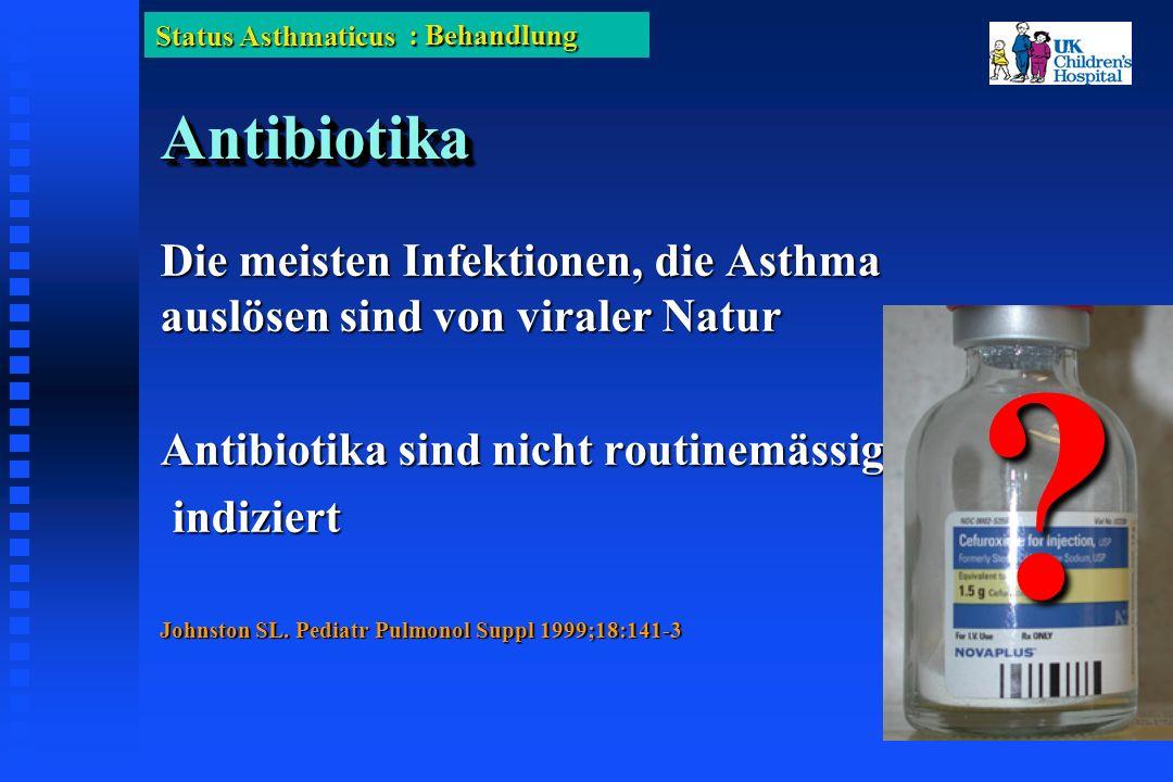 Status Asthmaticus AntibiotikaAntibiotika Die meisten Infektionen, die Asthma auslösen sind von viraler Natur Antibiotika sind nicht routinemässig indiziert indiziert Johnston SL.