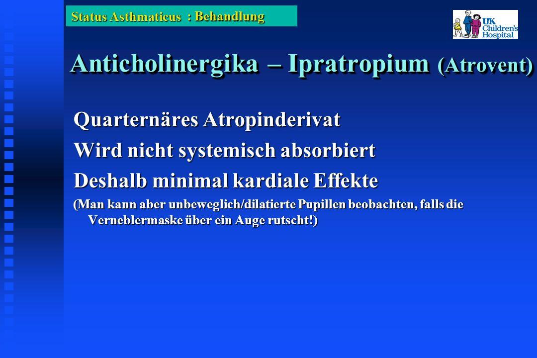 Status Asthmaticus Anticholinergika – Ipratropium (Atrovent) Quarternäres Atropinderivat Wird nicht systemisch absorbiert Deshalb minimal kardiale Effekte (Man kann aber unbeweglich/dilatierte Pupillen beobachten, falls die Verneblermaske über ein Auge rutscht!) : Behandlung