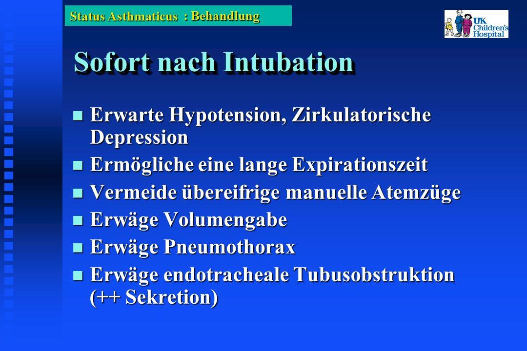 Status Asthmaticus Sofort nach Intubation Erwarte Hypotension, Zirkulatorische Depression Erwarte Hypotension, Zirkulatorische Depression Ermögliche eine lange Expirationszeit Ermögliche eine lange Expirationszeit Vermeide übereifrige manuelle Atemzüge Vermeide übereifrige manuelle Atemzüge Erwäge Volumengabe Erwäge Volumengabe Erwäge Pneumothorax Erwäge Pneumothorax Erwäge endotracheale Tubusobstruktion (++ Sekretion) Erwäge endotracheale Tubusobstruktion (++ Sekretion) : Behandlung