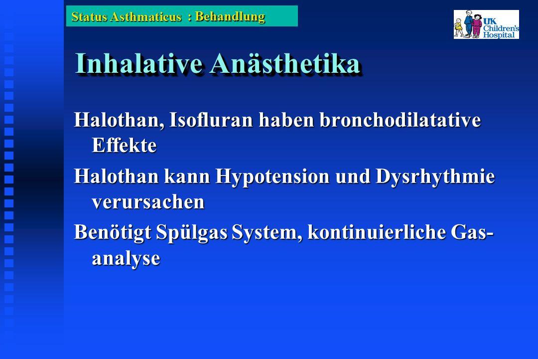 Status Asthmaticus Inhalative Anästhetika Halothan, Isofluran haben bronchodilatative Effekte Halothan kann Hypotension und Dysrhythmie verursachen Benötigt Spülgas System, kontinuierliche Gas- analyse : Behandlung