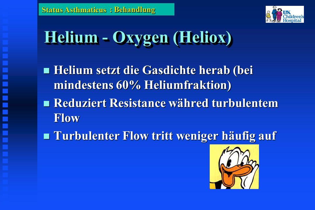 Status Asthmaticus Helium - Oxygen (Heliox) Helium setzt die Gasdichte herab (bei mindestens 60% Heliumfraktion) Helium setzt die Gasdichte herab (bei mindestens 60% Heliumfraktion) Reduziert Resistance währed turbulentem Flow Reduziert Resistance währed turbulentem Flow Turbulenter Flow tritt weniger häufig auf Turbulenter Flow tritt weniger häufig auf : Behandlung