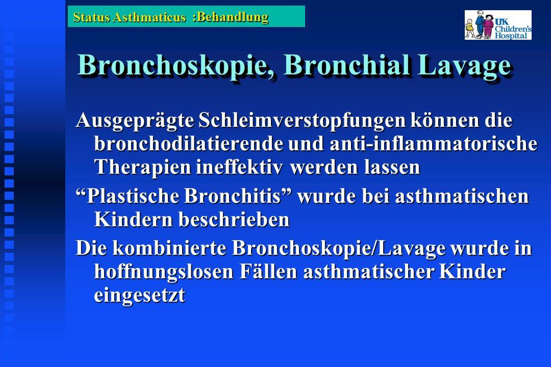 Status Asthmaticus Bronchoskopie, Bronchial Lavage Ausgeprägte Schleimverstopfungen können die bronchodilatierende und anti-inflammatorische Therapien ineffektiv werden lassen Plastische Bronchitis wurde bei asthmatischen Kindern beschrieben Die kombinierte Bronchoskopie/Lavage wurde in hoffnungslosen Fällen asthmatischer Kinder eingesetzt :Behandlung