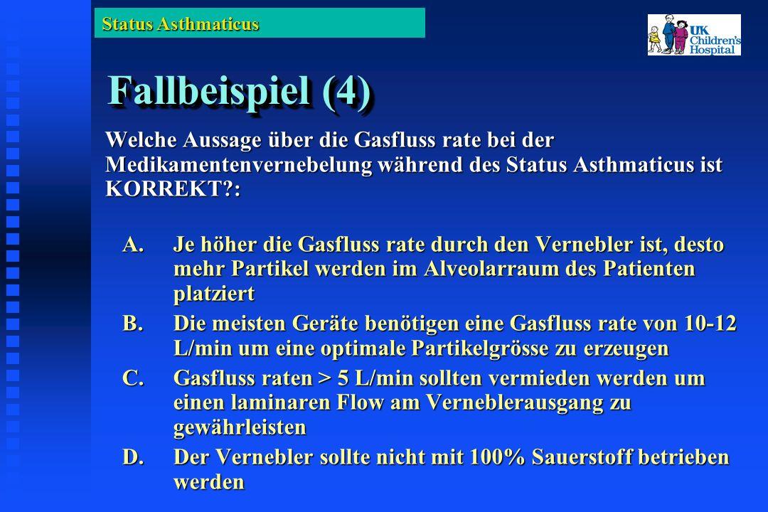 Status Asthmaticus Fallbeispiel (4) Welche Aussage über die Gasfluss rate bei der Medikamentenvernebelung während des Status Asthmaticus ist KORREKT : A.Je höher die Gasfluss rate durch den Vernebler ist, desto mehr Partikel werden im Alveolarraum des Patienten platziert B.Die meisten Geräte benötigen eine Gasfluss rate von 10-12 L/min um eine optimale Partikelgrösse zu erzeugen C.Gasfluss raten > 5 L/min sollten vermieden werden um einen laminaren Flow am Verneblerausgang zu gewährleisten D.Der Vernebler sollte nicht mit 100% Sauerstoff betrieben werden