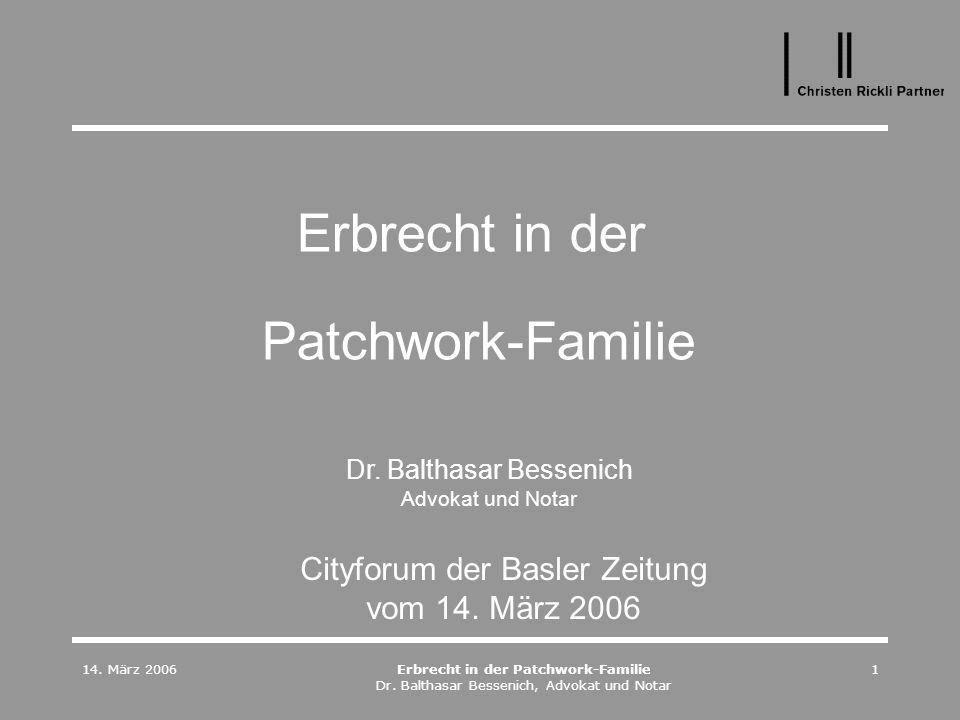 14. März 2006Erbrecht in der Patchwork-Familie Dr. Balthasar Bessenich, Advokat und Notar 1 Erbrecht in der Patchwork-Familie Cityforum der Basler Zei