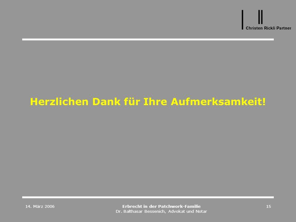14. März 2006Erbrecht in der Patchwork-Familie Dr. Balthasar Bessenich, Advokat und Notar 15 Herzlichen Dank für Ihre Aufmerksamkeit!