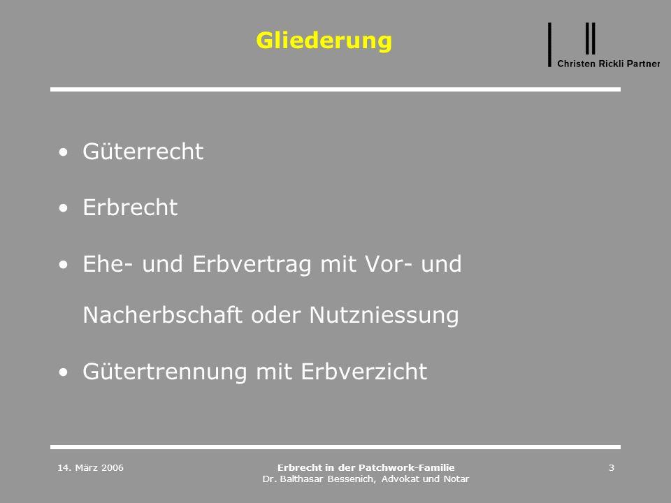 14. März 2006Erbrecht in der Patchwork-Familie Dr. Balthasar Bessenich, Advokat und Notar 3 Gliederung Güterrecht Erbrecht Ehe- und Erbvertrag mit Vor