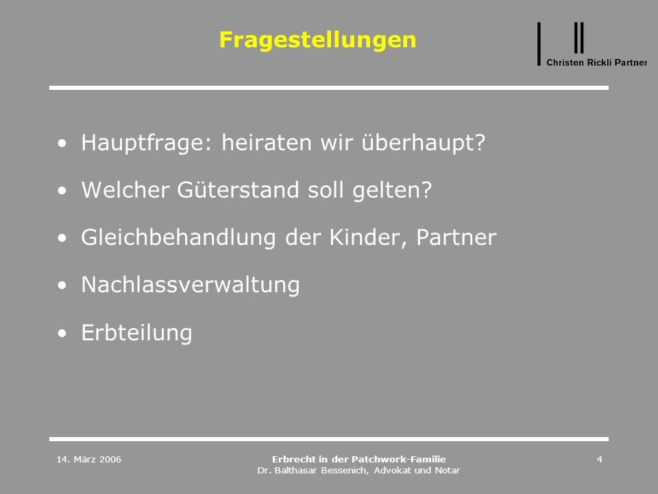 14. März 2006Erbrecht in der Patchwork-Familie Dr. Balthasar Bessenich, Advokat und Notar 4 Fragestellungen Hauptfrage: heiraten wir überhaupt? Welche