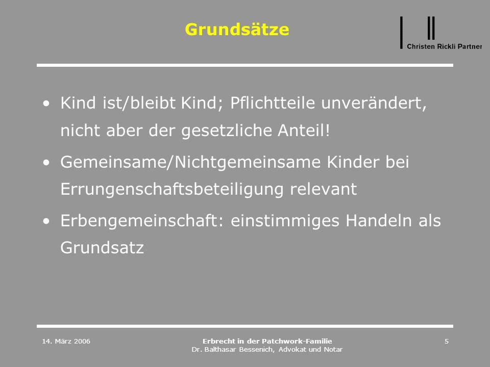 14. März 2006Erbrecht in der Patchwork-Familie Dr. Balthasar Bessenich, Advokat und Notar 5 Grundsätze Kind ist/bleibt Kind; Pflichtteile unverändert,