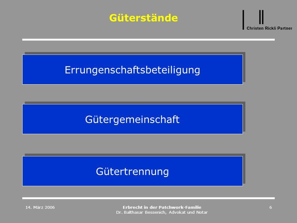 14. März 2006Erbrecht in der Patchwork-Familie Dr. Balthasar Bessenich, Advokat und Notar 6 Güterstände Errungenschaftsbeteiligung Gütergemeinschaft G
