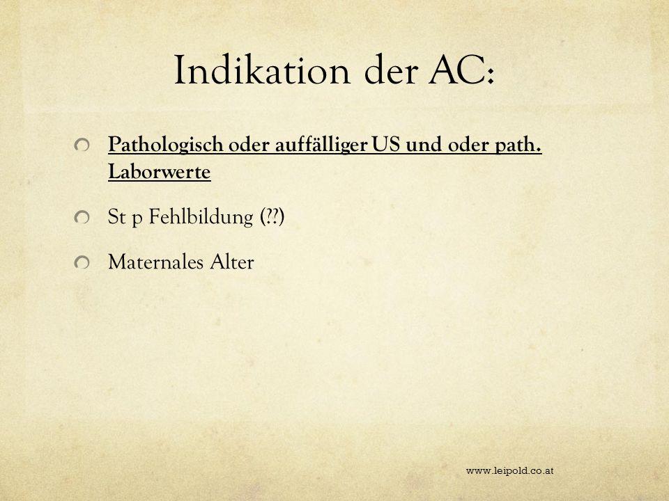 Indikation der AC: Pathologisch oder auffälliger US und oder path. Laborwerte St p Fehlbildung (??) Maternales Alter www.leipold.co.at