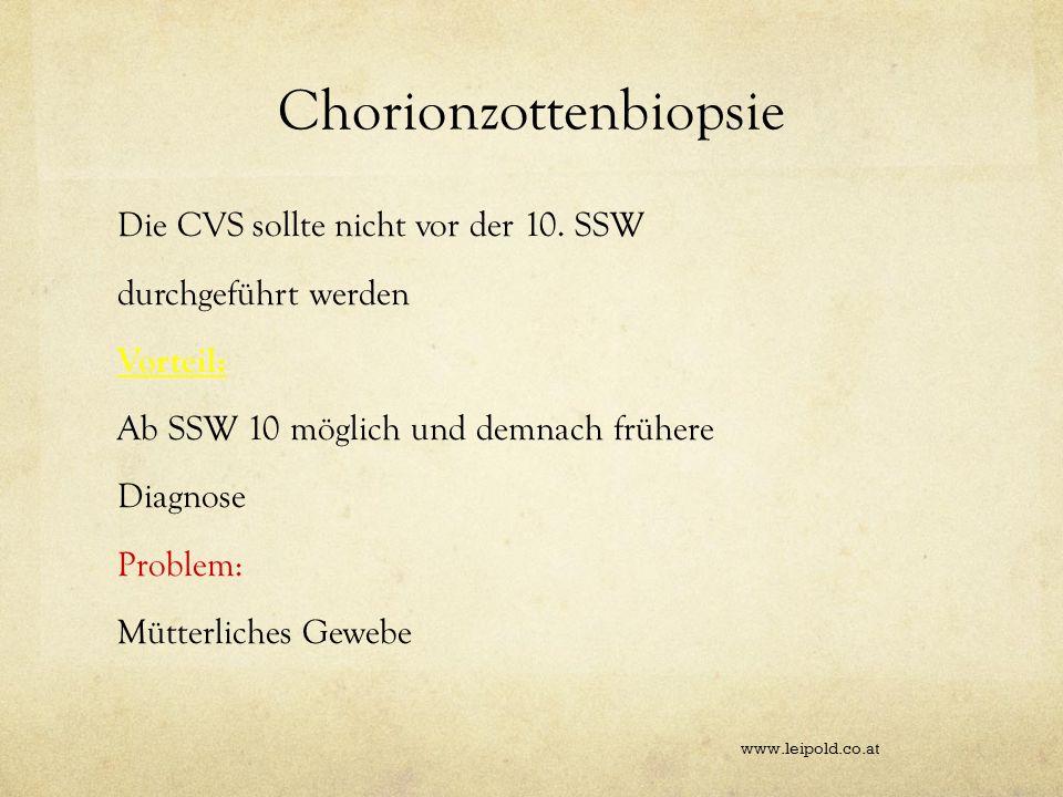 Chorionzottenbiopsie Die CVS sollte nicht vor der 10. SSW durchgeführt werden Vorteil: Ab SSW 10 möglich und demnach frühere Diagnose Problem: Mütterl