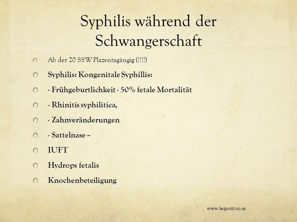 Syphilis während der Schwangerschaft Ab der 20 SSW Plazentagängig (!!!!) Syphilis: Kongenitale Syphillis: - Frühgeburtlichkeit - 50% fetale Mortalität