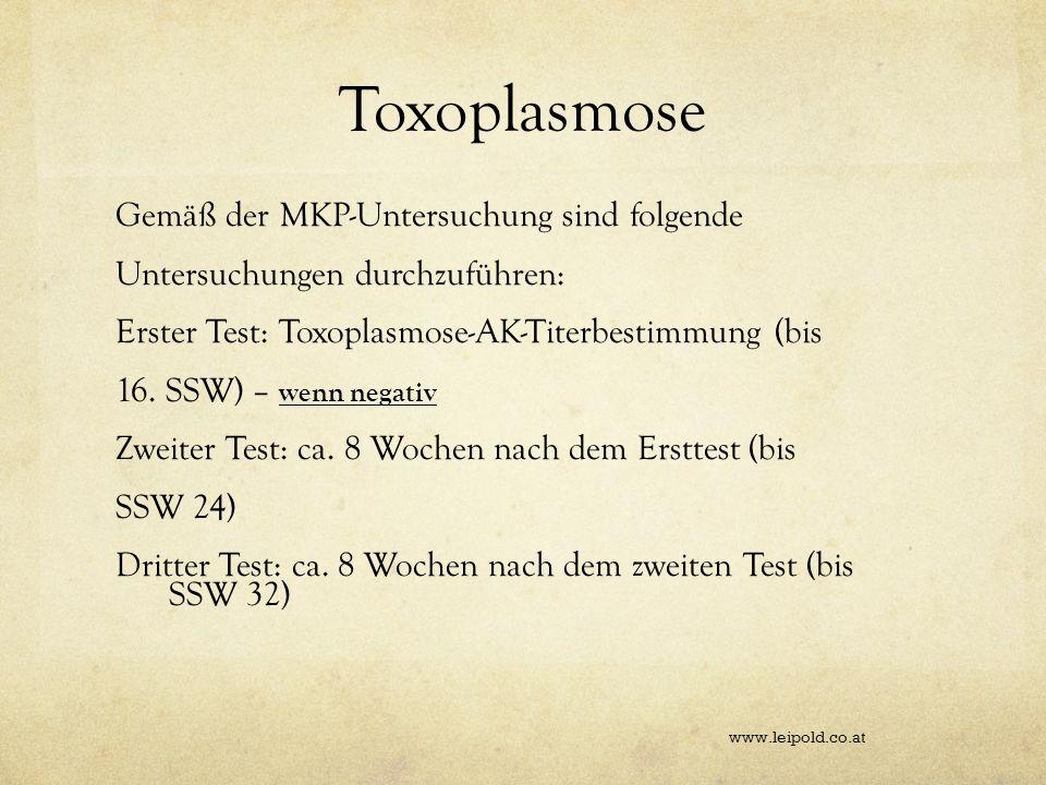 Toxoplasmose Gemäß der MKP-Untersuchung sind folgende Untersuchungen durchzuführen: Erster Test: Toxoplasmose-AK-Titerbestimmung (bis 16. SSW) – wenn
